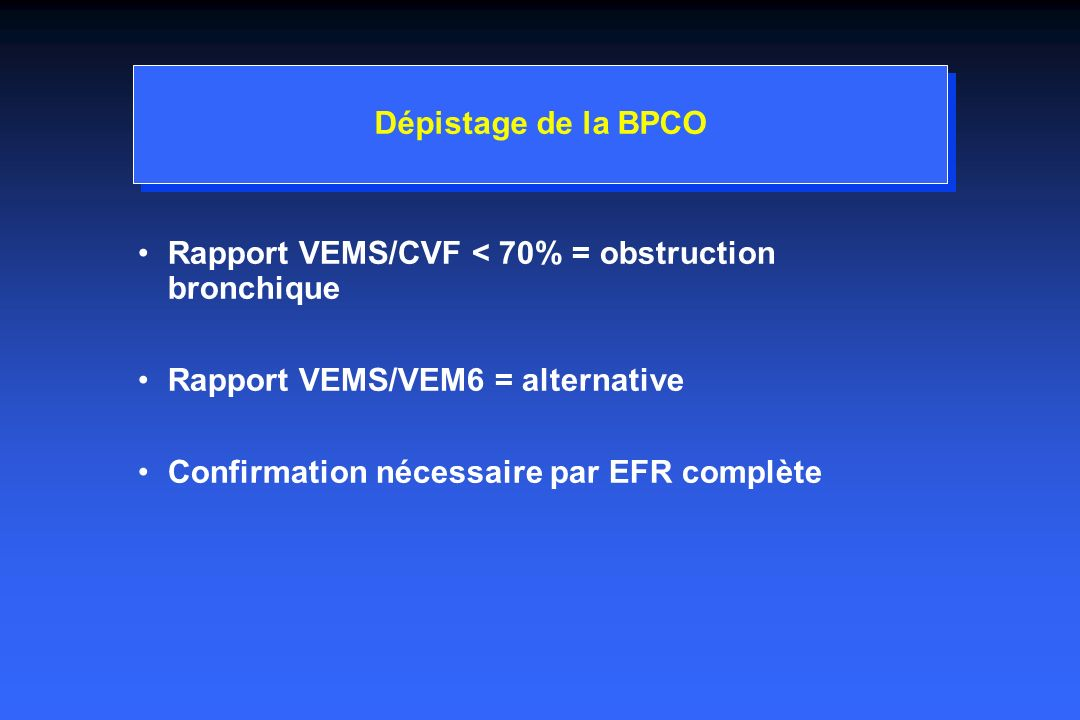 Dépistage de la BPCORapport VEMS/CVF < 70% = obstruction bronchique. Rapport VEMS/VEM6 = alternative.