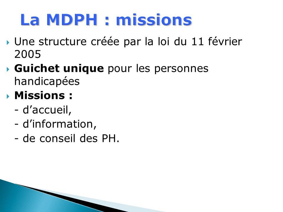 La MDPH : missions Une structure créée par la loi du 11 février 2005