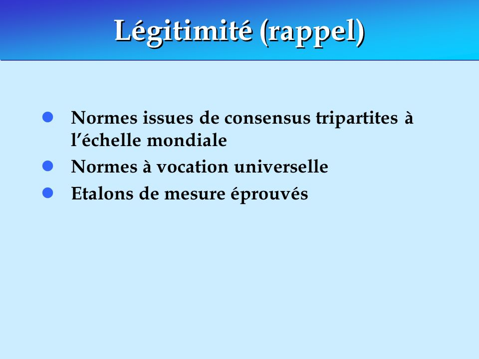 Légitimité (rappel) Normes issues de consensus tripartites à l'échelle mondiale. Normes à vocation universelle.