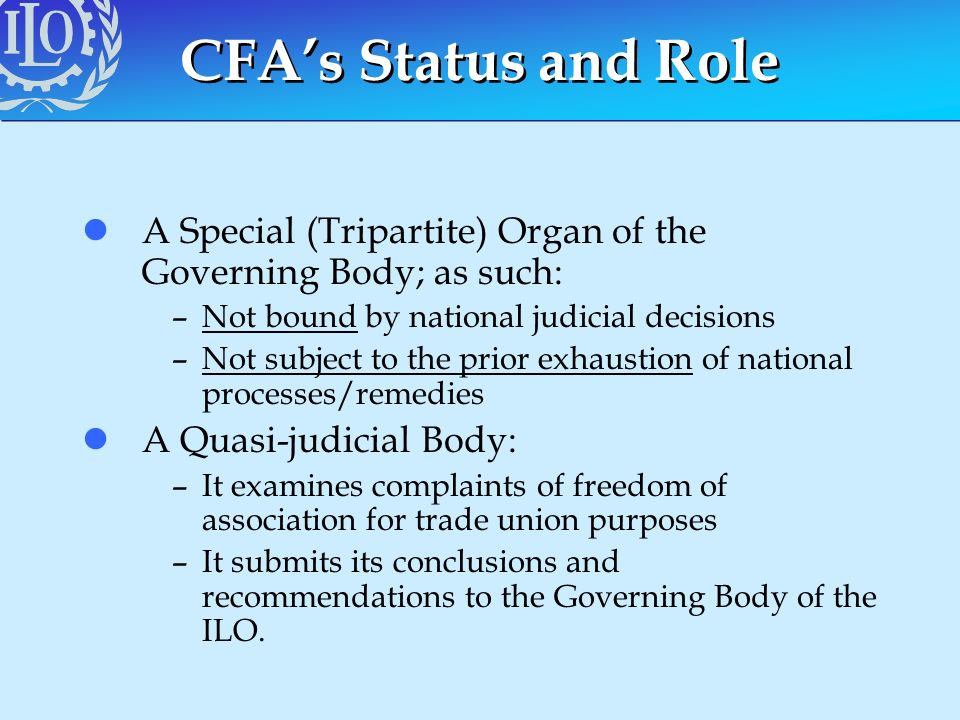 CFA's Status and Role A Special (Tripartite) Organ of the Governing Body; as such: Not bound by national judicial decisions.