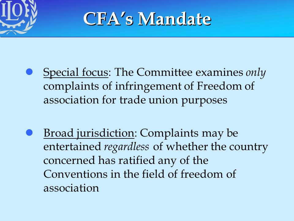 CFA's Mandate Special focus: The Committee examines only complaints of infringement of Freedom of association for trade union purposes.