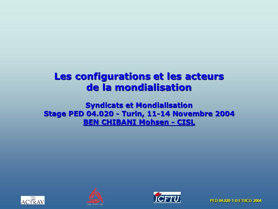 Les configurations et les acteurs de la mondialisation Syndicats et Mondialisation Stage PED 04.020 - Turin, 11-14 Novembre 2004 BEN CHIBANI Mohsen - CISL
