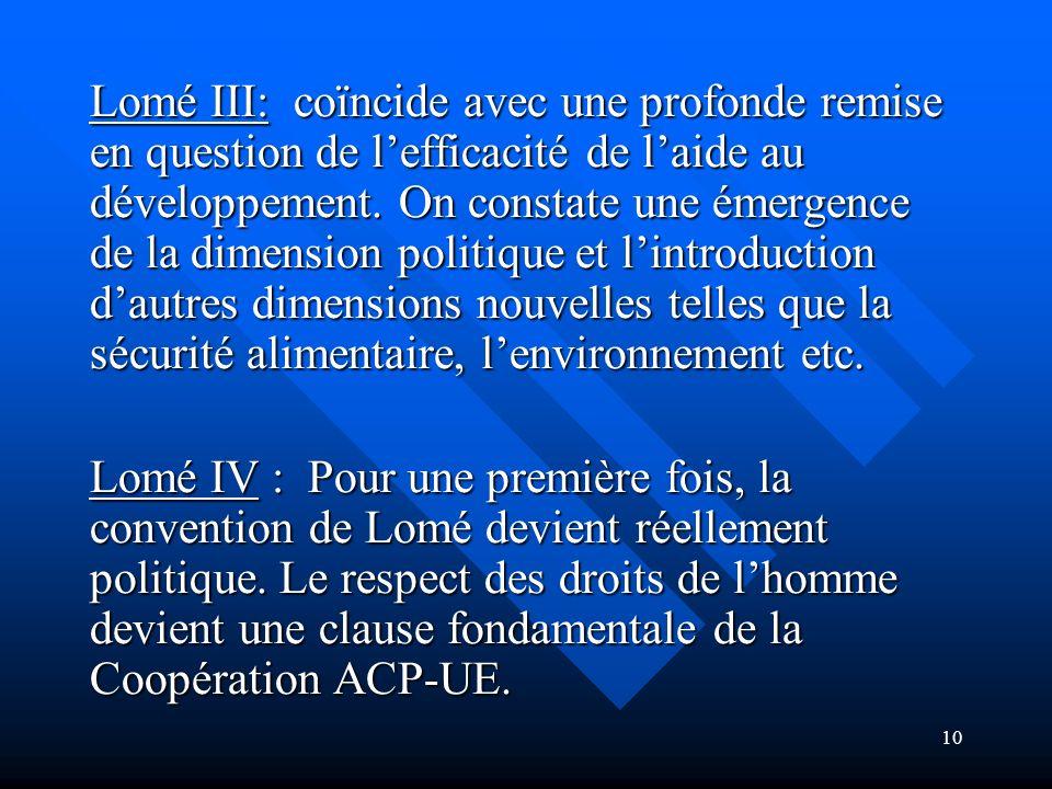 Lomé III: coïncide avec une profonde remise en question de l'efficacité de l'aide au développement. On constate une émergence de la dimension politique et l'introduction d'autres dimensions nouvelles telles que la sécurité alimentaire, l'environnement etc.