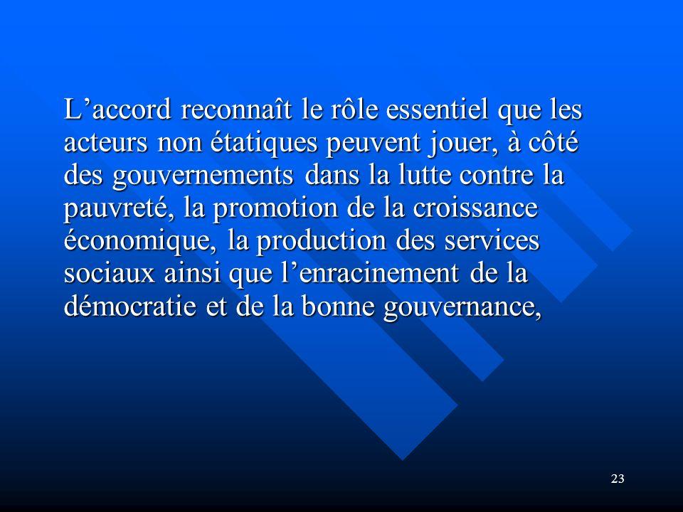 L'accord reconnaît le rôle essentiel que les acteurs non étatiques peuvent jouer, à côté des gouvernements dans la lutte contre la pauvreté, la promotion de la croissance économique, la production des services sociaux ainsi que l'enracinement de la démocratie et de la bonne gouvernance,