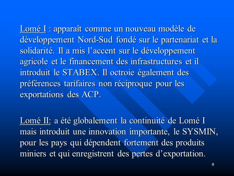 Lomé I : apparaît comme un nouveau modèle de développement Nord-Sud fondé sur le partenariat et la solidarité. Il a mis l'accent sur le développement agricole et le financement des infrastructures et il introduit le STABEX. Il octroie également des préférences tarifaires non réciproque pour les exportations des ACP.