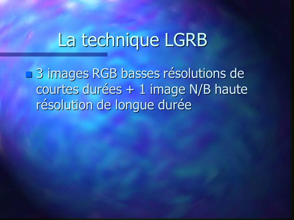 La technique LGRB 3 images RGB basses résolutions de courtes durées + 1 image N/B haute résolution de longue durée.