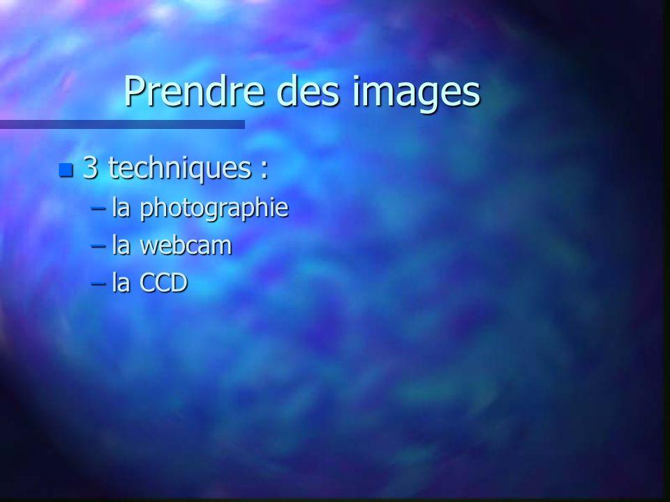 Prendre des images 3 techniques : la photographie la webcam la CCD