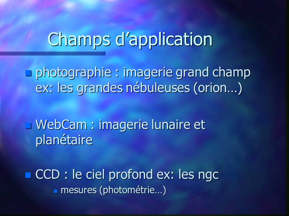 Champs d'application photographie : imagerie grand champ ex: les grandes nébuleuses (orion…) WebCam : imagerie lunaire et planétaire.