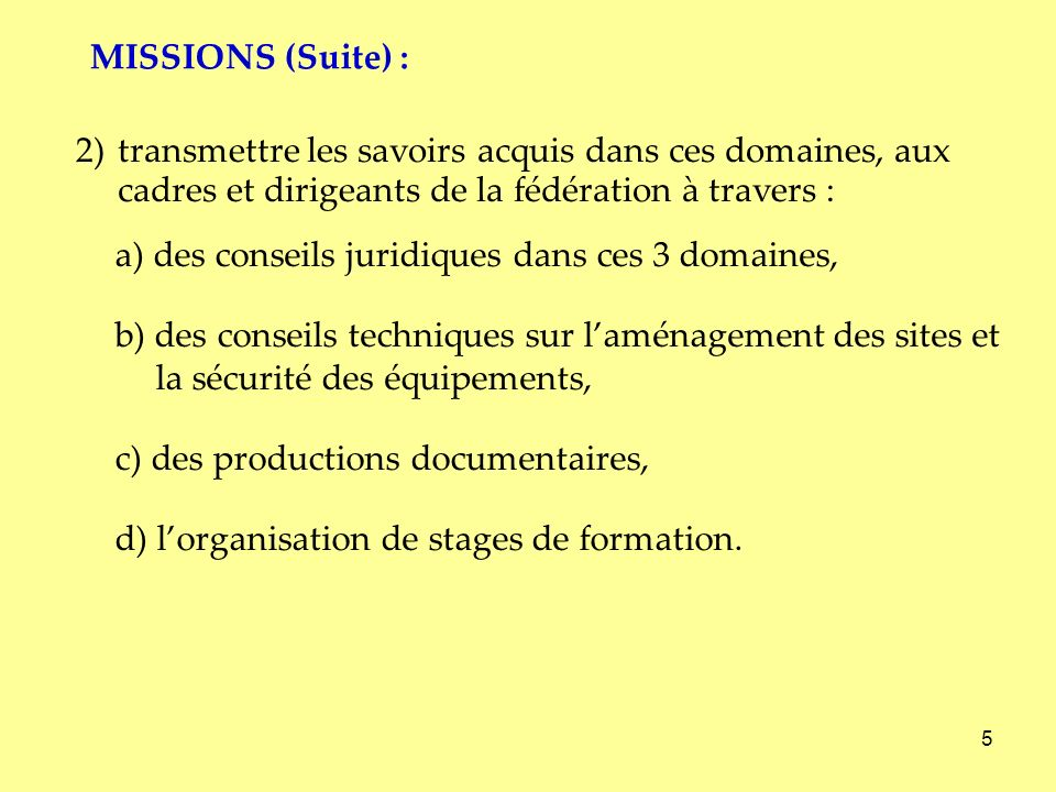 MISSIONS (Suite) :2) transmettre les savoirs acquis dans ces domaines, aux cadres et dirigeants de la fédération à travers :