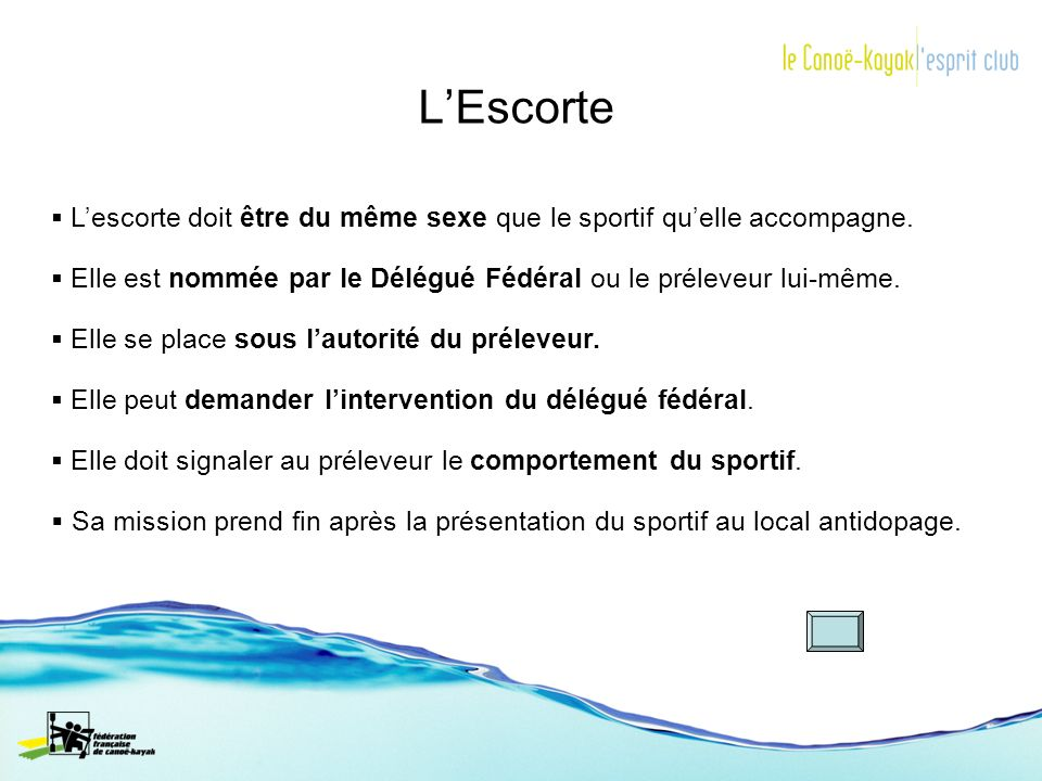 L'Escorte L'escorte doit être du même sexe que le sportif qu'elle accompagne. Elle est nommée par le Délégué Fédéral ou le préleveur lui-même.