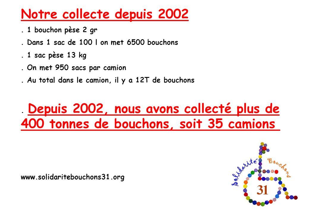 Notre collecte depuis 2002 . 1 bouchon pèse 2 gr. . Dans 1 sac de 100 l on met 6500 bouchons. . 1 sac pèse 13 kg.
