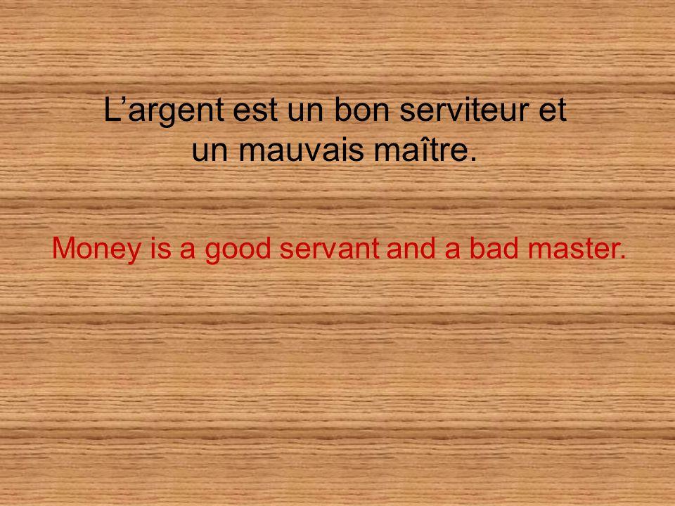 L'argent est un bon serviteur et un mauvais maître.