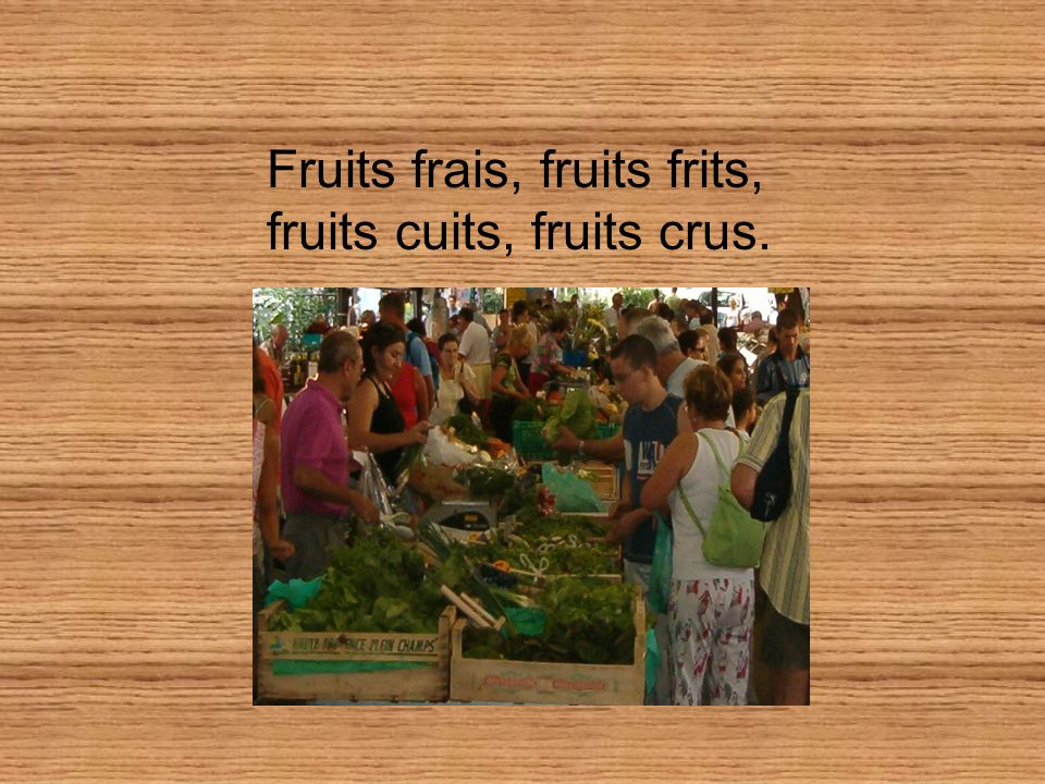 Fruits frais, fruits frits, fruits cuits, fruits crus.
