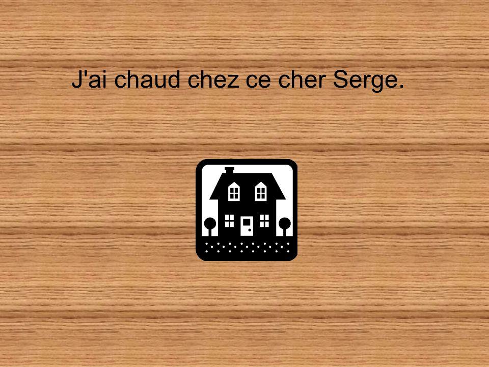 J ai chaud chez ce cher Serge.