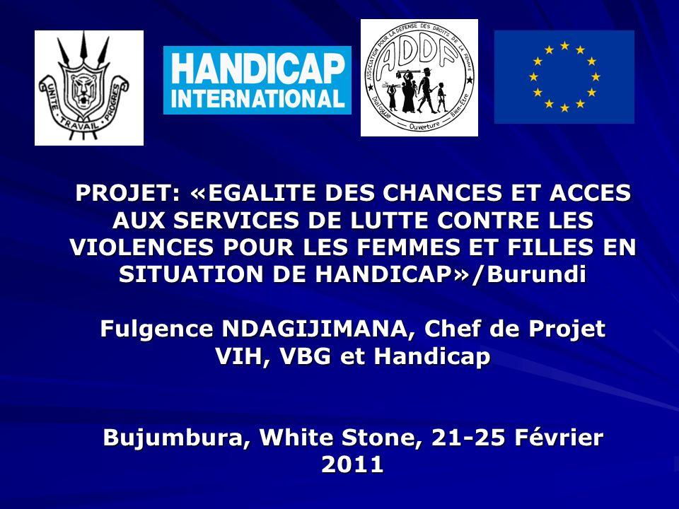 PROJET: «EGALITE DES CHANCES ET ACCES AUX SERVICES DE LUTTE CONTRE LES VIOLENCES POUR LES FEMMES ET FILLES EN SITUATION DE HANDICAP»/Burundi Fulgence NDAGIJIMANA, Chef de Projet VIH, VBG et Handicap Bujumbura, White Stone, 21-25 Février 2011