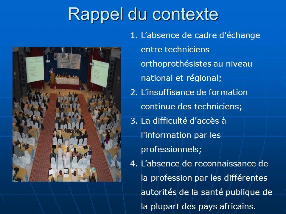 Rappel du contexte L'absence de cadre d échange entre techniciens orthoprothésistes au niveau national et régional;