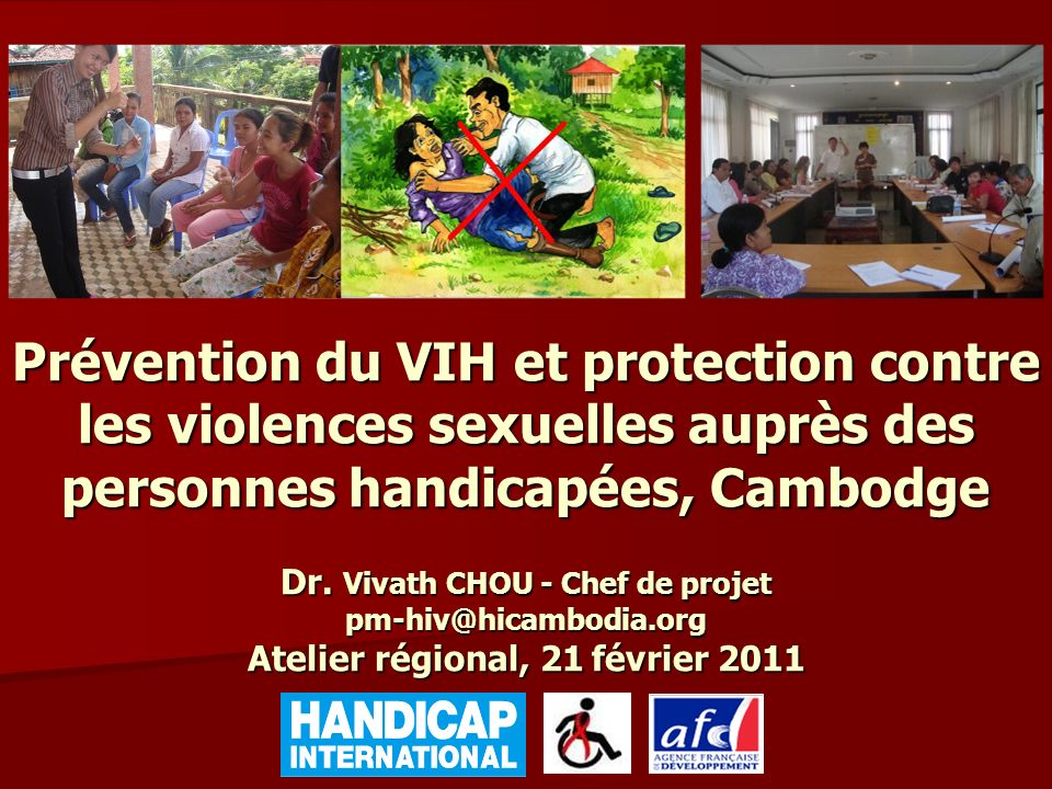 Prévention du VIH et protection contre les violences sexuelles auprès des personnes handicapées, Cambodge Dr. Vivath CHOU - Chef de projet pm-hiv@hicambodia.org Atelier régional, 21 février 2011