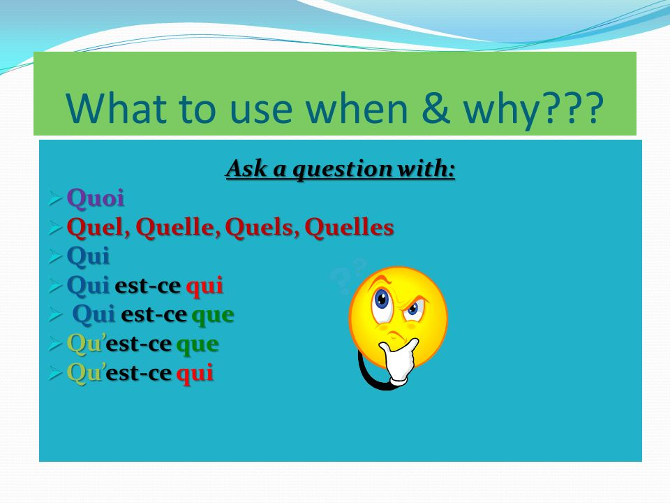 What to use when & why Ask a question with: Quoi