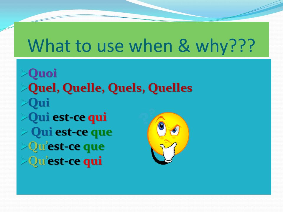 What to use when & why Quoi Quel, Quelle, Quels, Quelles Qui