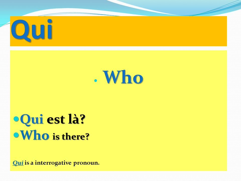 Qui Who Qui est là Who is there Qui is a interrogative pronoun.