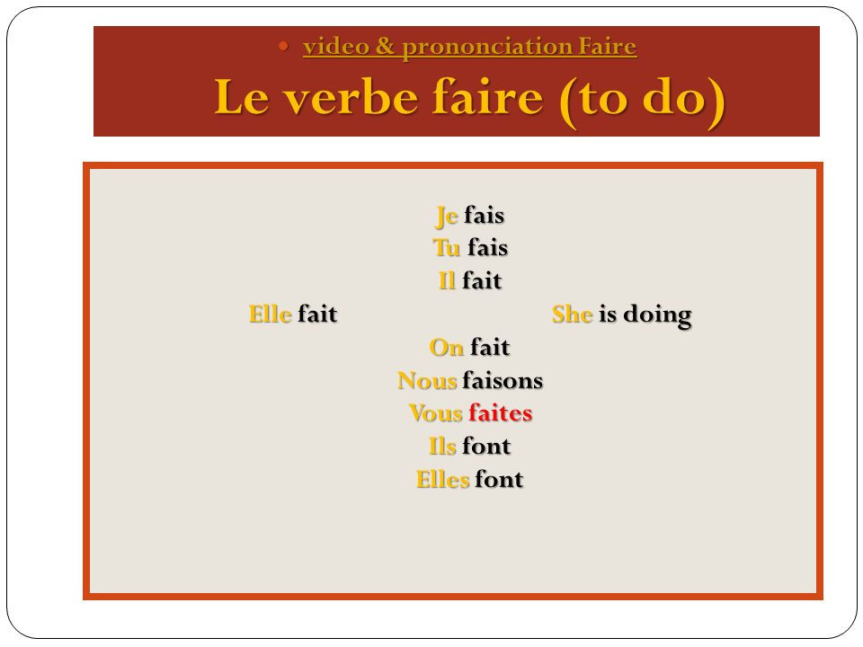 video & prononciation Faire Le verbe faire (to do) Je fais Tu fais Il fait Elle fait She is doing On fait Nous faisons Vous faites Ils font Elles font