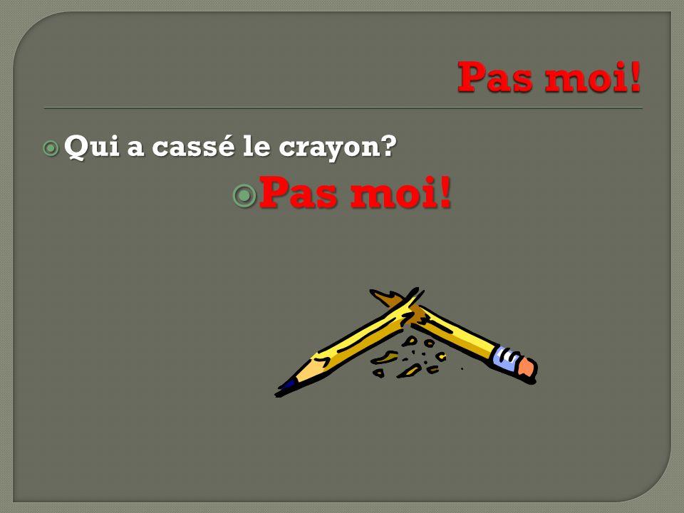 Pas moi! Qui a cassé le crayon Pas moi!