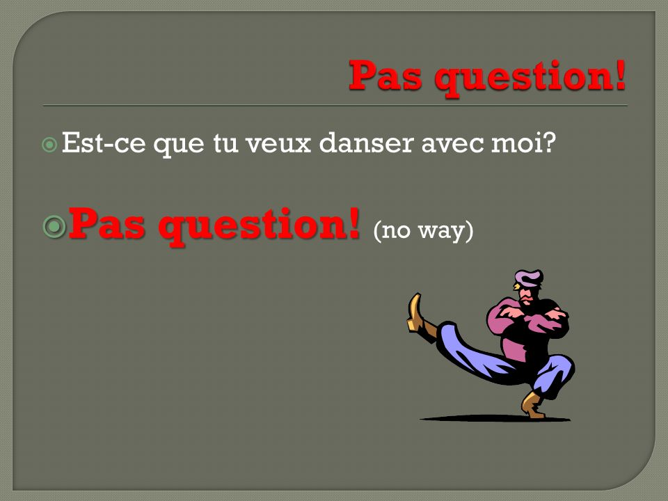 Pas question! (no way) Pas question!
