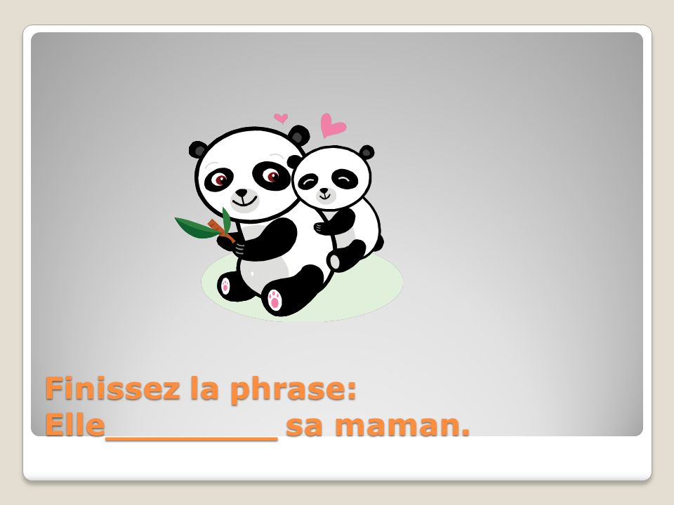 Finissez la phrase: Elle________ sa maman.