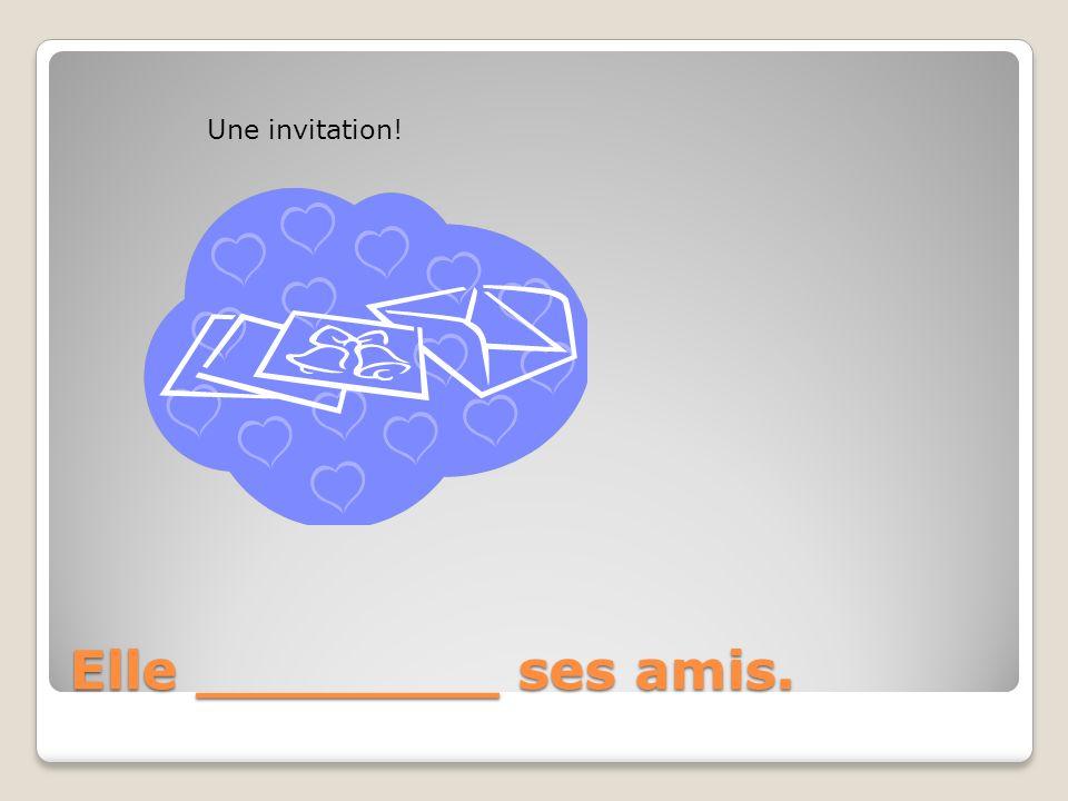 Une invitation! Elle ________ ses amis.