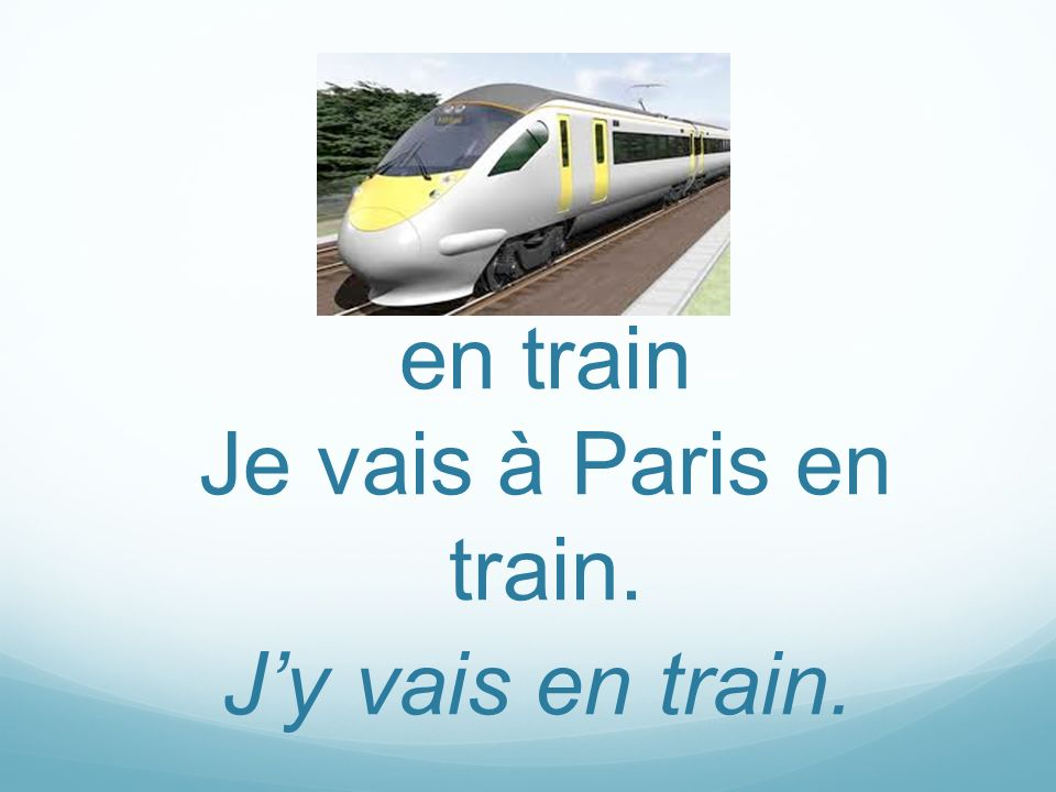 en train Je vais à Paris en train. J'y vais en train.