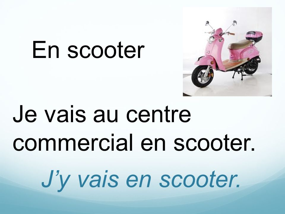En scooter Je vais au centre commercial en scooter. J'y vais en scooter.