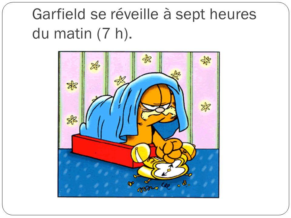 Garfield se réveille à sept heures du matin (7 h).