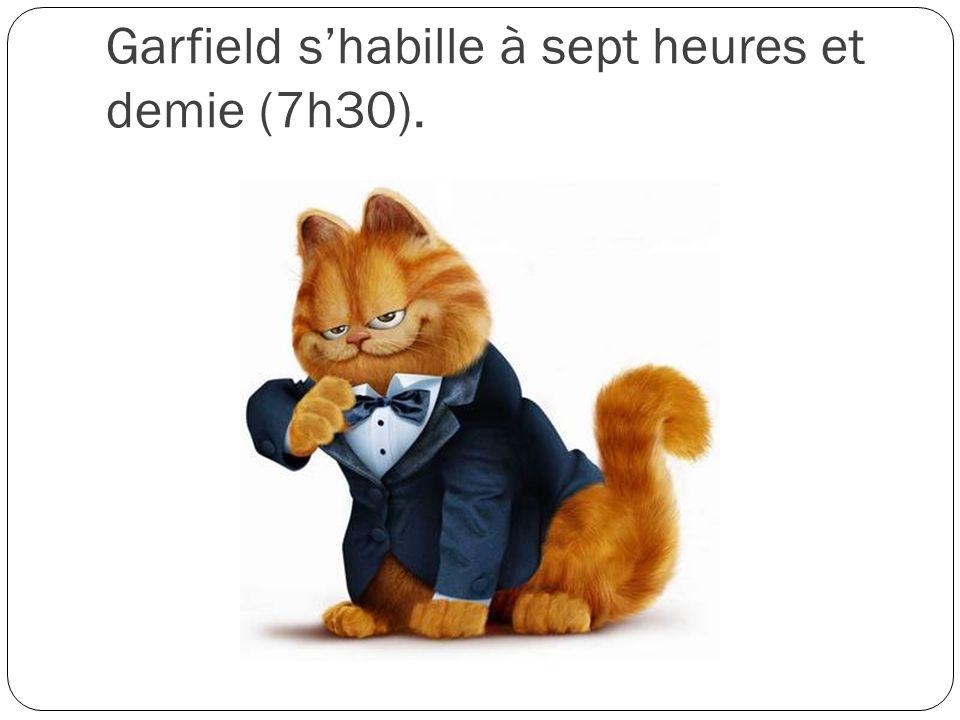 Garfield s'habille à sept heures et demie (7h30).