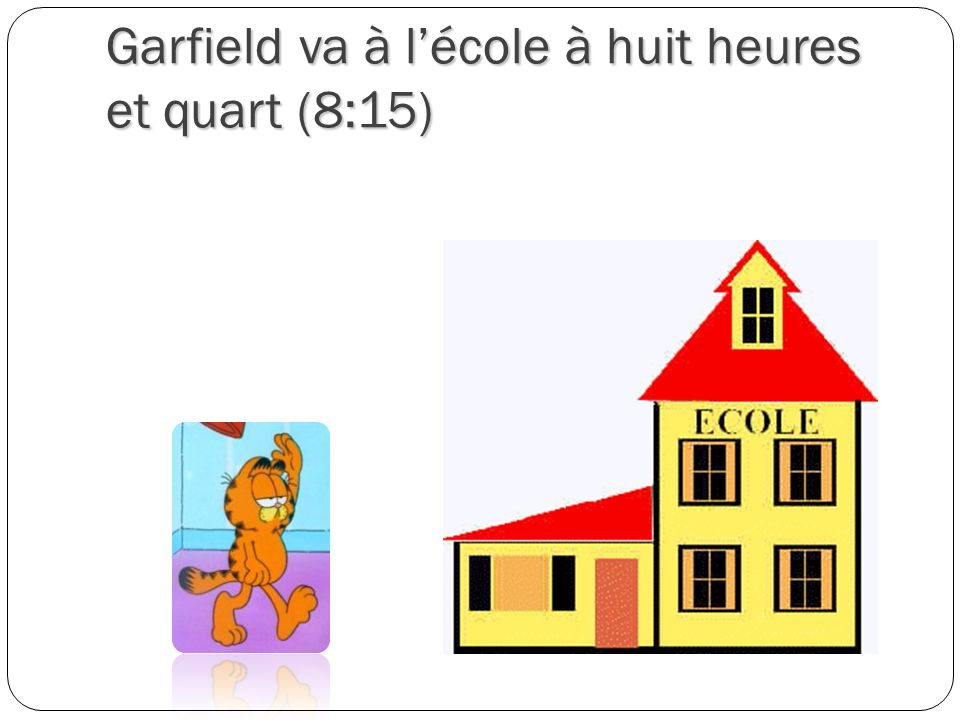 Garfield va à l'école à huit heures et quart (8:15)