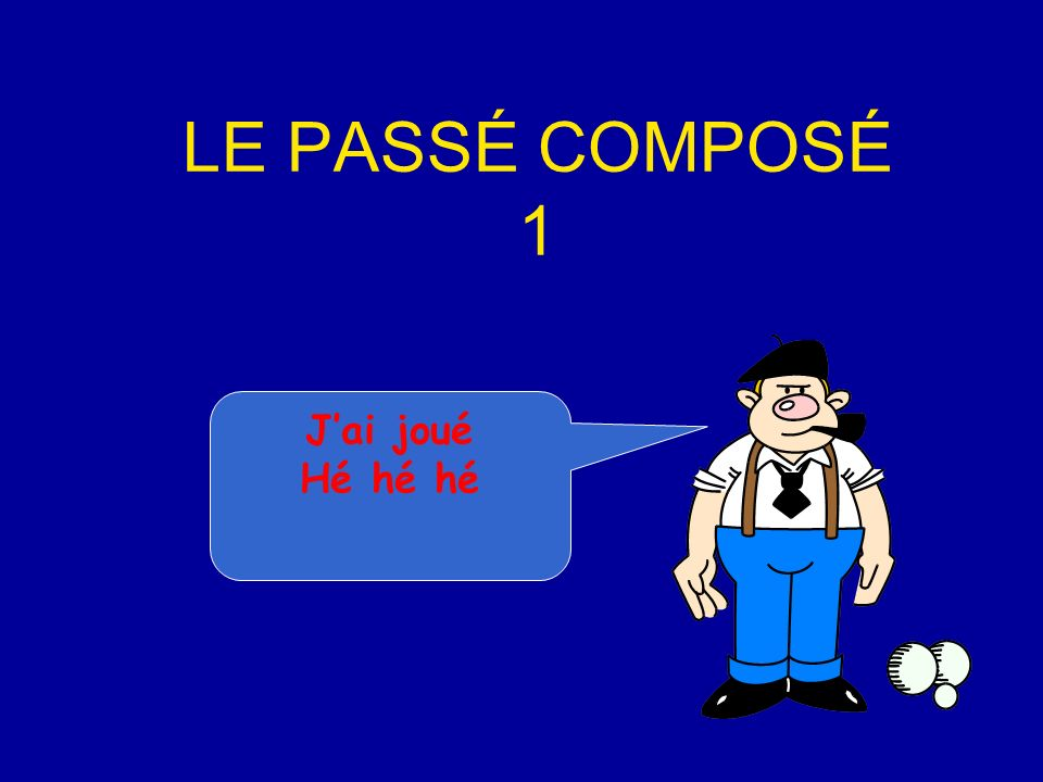 LE PASSÉ COMPOSÉ 1 J'ai joué Hé hé hé