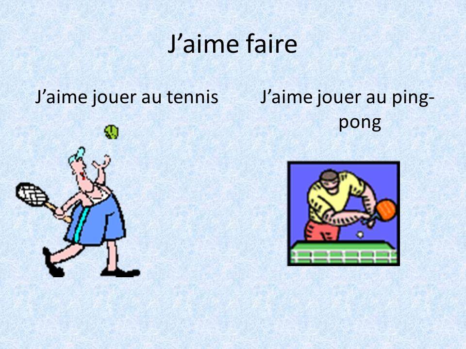 J'aime faire J'aime jouer au tennis J'aime jouer au ping- pong