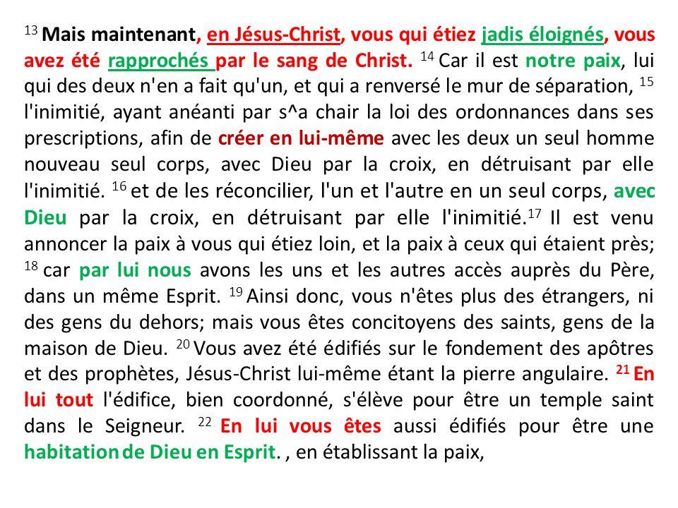 13 Mais maintenant, en Jésus-Christ, vous qui étiez jadis éloignés, vous avez été rapprochés par le sang de Christ.