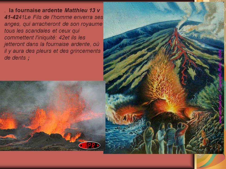 . la fournaise ardente Matthieu 13 v 41-4241Le Fils de l homme enverra ses anges, qui arracheront de son royaume tous les scandales et ceux qui commettent l iniquité: 42et ils les jetteront dans la fournaise ardente, où il y aura des pleurs et des grincements de dents ;
