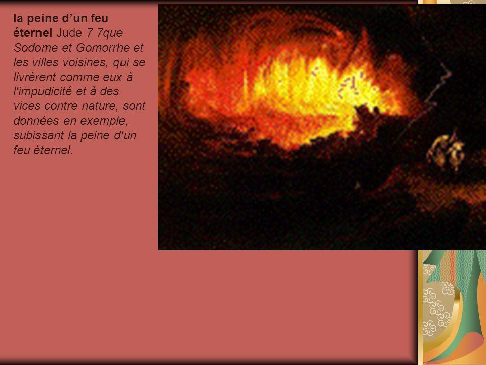 la peine d'un feu éternel Jude 7 7que Sodome et Gomorrhe et les villes voisines, qui se livrèrent comme eux à l impudicité et à des vices contre nature, sont données en exemple, subissant la peine d un feu éternel.