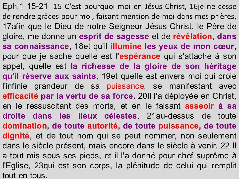 Eph.1 15-21 15 C est pourquoi moi en Jésus-Christ, 16je ne cesse de rendre grâces pour moi, faisant mention de moi dans mes prières, 17afin que le Dieu de notre Seigneur Jésus-Christ, le Père de gloire, me donne un esprit de sagesse et de révélation, dans sa connaissance, 18et qu il illumine les yeux de mon cœur, pour que je sache quelle est l espérance qui s attache à son appel, quelle est la richesse de la gloire de son héritage qu il réserve aux saints, 19et quelle est envers moi qui croie l infinie grandeur de sa puissance, se manifestant avec efficacité par la vertu de sa force.