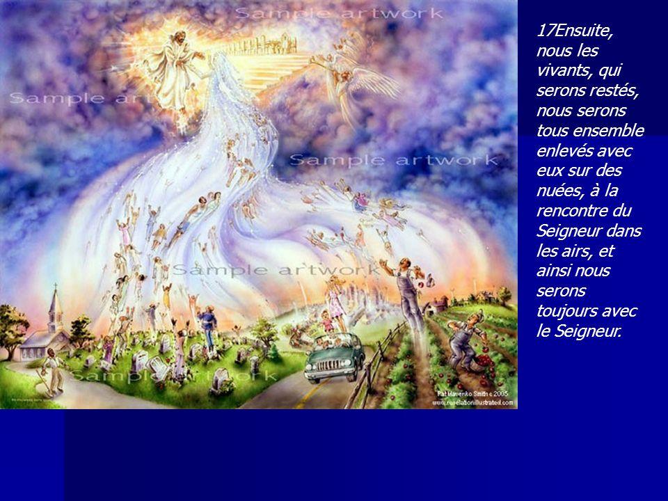 17Ensuite, nous les vivants, qui serons restés, nous serons tous ensemble enlevés avec eux sur des nuées, à la rencontre du Seigneur dans les airs, et ainsi nous serons toujours avec le Seigneur.