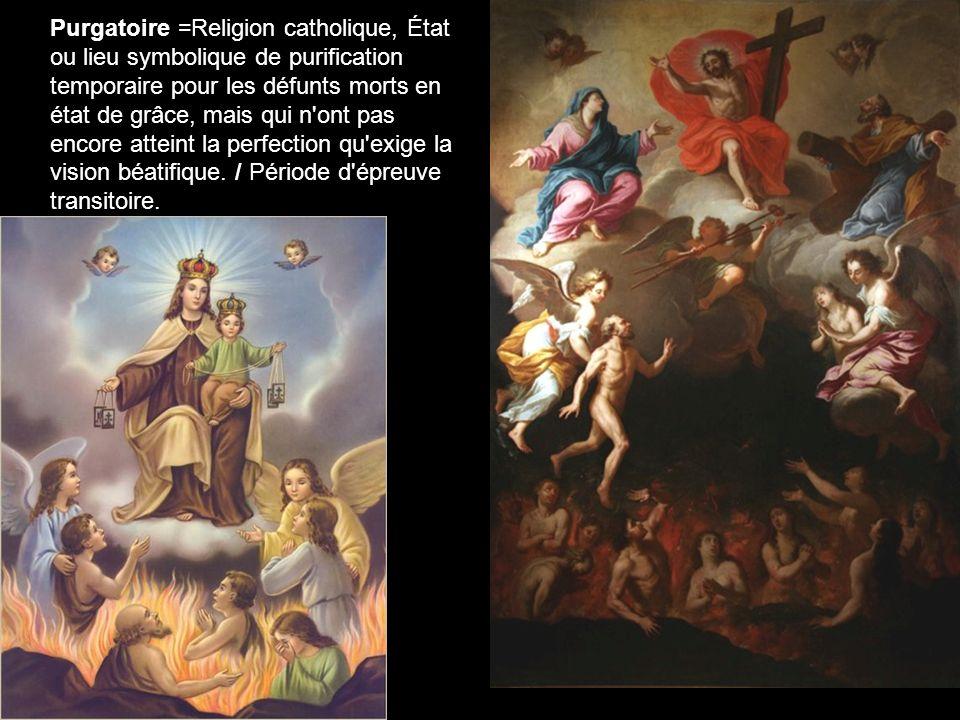 Purgatoire =Religion catholique, État ou lieu symbolique de purification temporaire pour les défunts morts en état de grâce, mais qui n ont pas encore atteint la perfection qu exige la vision béatifique.