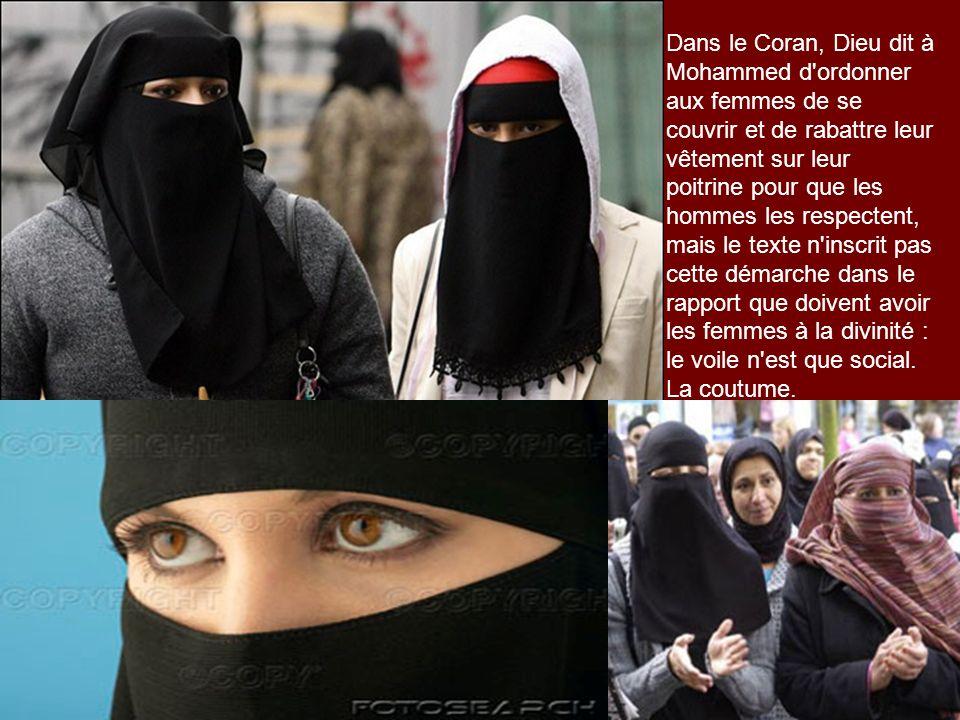 Dans le Coran, Dieu dit à Mohammed d ordonner aux femmes de se couvrir et de rabattre leur vêtement sur leur poitrine pour que les hommes les respectent, mais le texte n inscrit pas cette démarche dans le rapport que doivent avoir les femmes à la divinité : le voile n est que social.