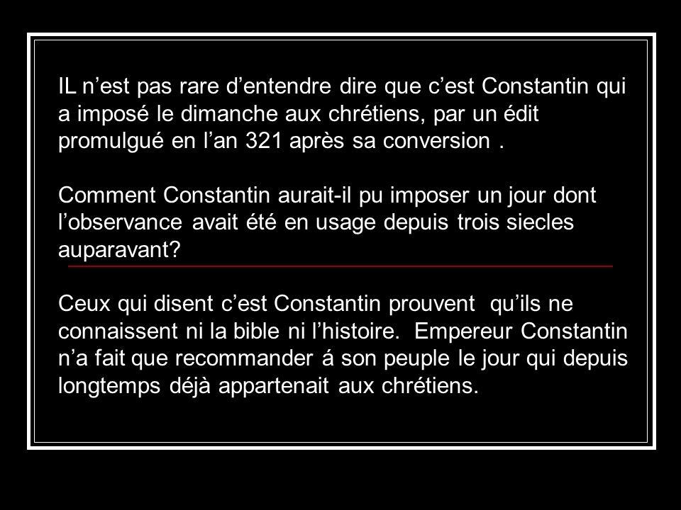IL n'est pas rare d'entendre dire que c'est Constantin qui a imposé le dimanche aux chrétiens, par un édit promulgué en l'an 321 après sa conversion .