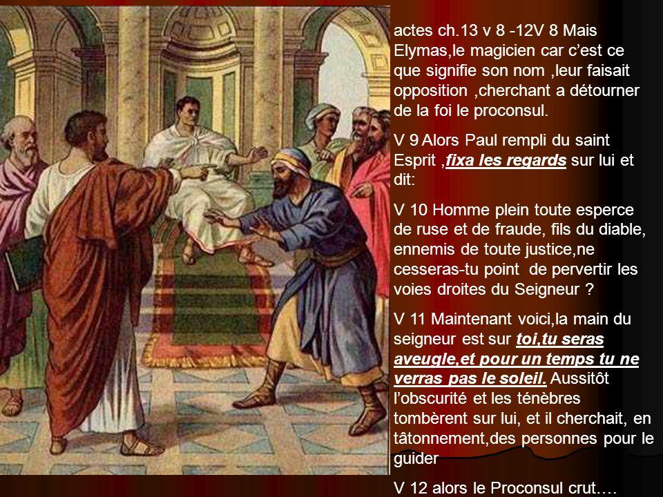 actes ch.13 v 8 -12V 8 Mais Elymas,le magicien car c'est ce que signifie son nom ,leur faisait opposition ,cherchant a détourner de la foi le proconsul.