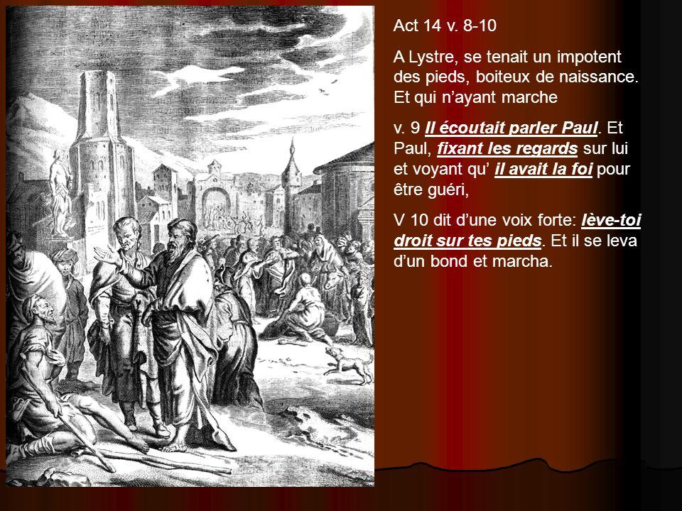 Act 14 v. 8-10 A Lystre, se tenait un impotent des pieds, boiteux de naissance. Et qui n'ayant marche.