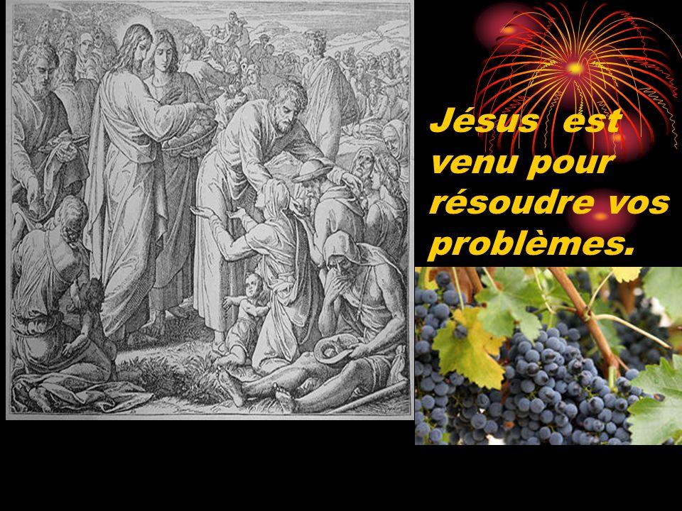Jésus est venu pour résoudre vos problèmes.
