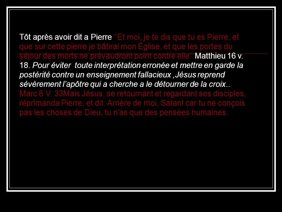 Tôt après avoir dit a Pierre ''Et moi, je te dis que tu es Pierre, et que sur cette pierre je bâtirai mon Église, et que les portes du séjour des morts ne prévaudront point contre elle'' Matthieu 16 v.