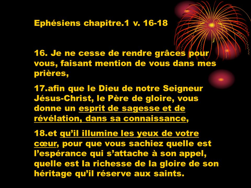 Ephésiens chapitre.1 v. 16-18 16. Je ne cesse de rendre grâces pour vous, faisant mention de vous dans mes prières,