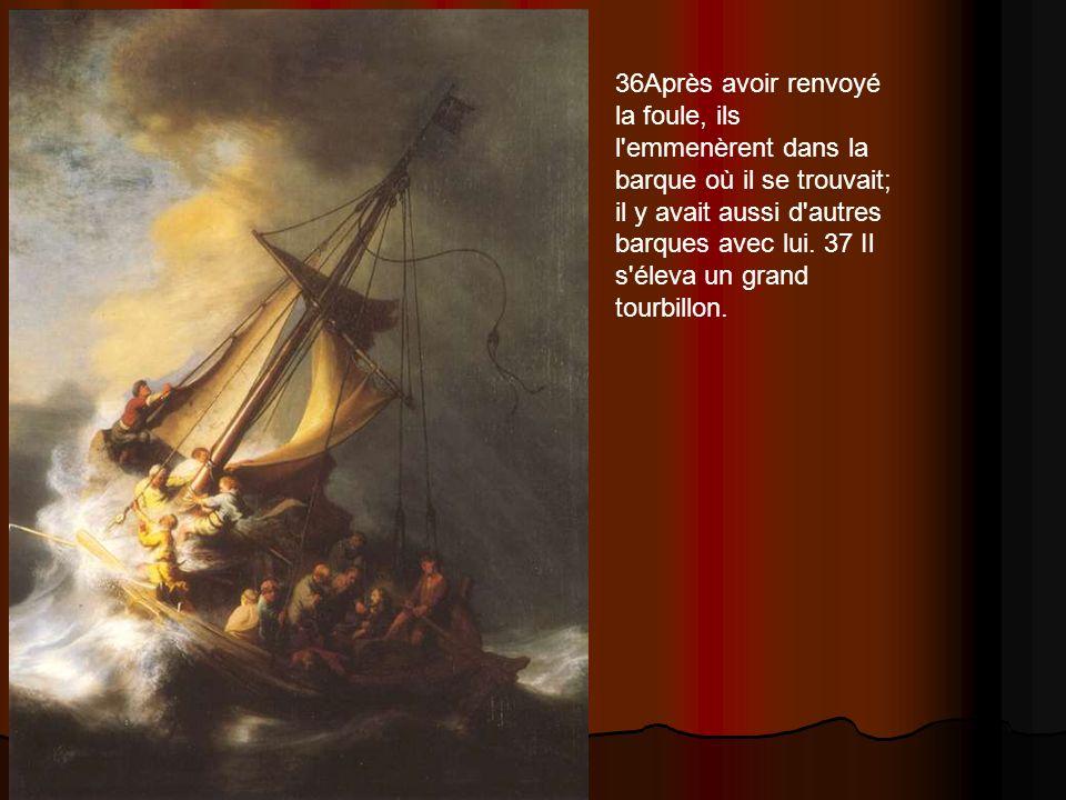 36Après avoir renvoyé la foule, ils l emmenèrent dans la barque où il se trouvait; il y avait aussi d autres barques avec lui.